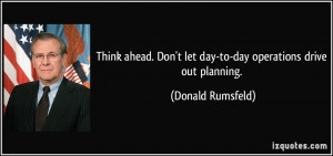 Think ahead. Don't let day-to-day operations drive out planning ...