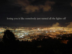 Losing you is like somebody just turned all the lights off.
