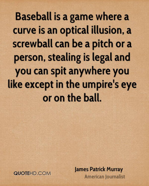 Baseball is a game where a curve is an optical illusion, a screwball ...