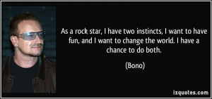 As a rock star, I have two instincts, I want to have fun, and I want ...