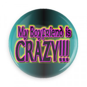 funny sayings about boyfriends my boyfriend is crazy significant