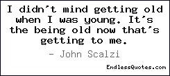 ... getting old when I was young. It's the being old now that's getting to