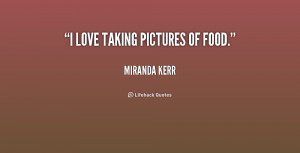 quote-Miranda-Kerr-i-love-taking-pictures-of-food-189174.png