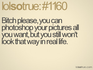 Bitch please, you can photoshop your pictures all you want, but you ...
