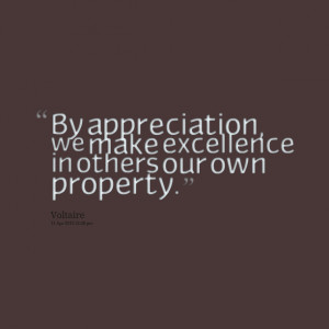 Quotes Picture: by appreciation, we make excellence in others our own ...