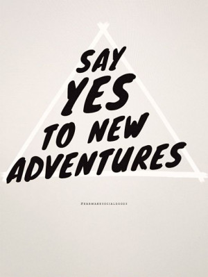 Say YES to new adventures. Not a bad way to live.