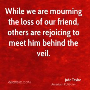 John Taylor - While we are mourning the loss of our friend, others are ...