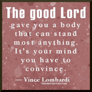 The good Lord gave you a body that can stand most anything. It's your ...