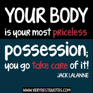 Your body is your most priceless possession; you go take care of it!
