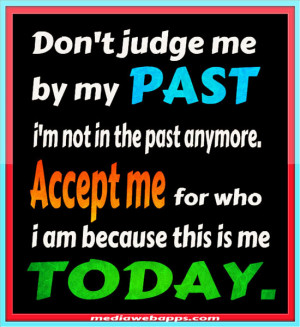 Don't judge me by my PAST, i'm not in the past anymore. Accept me for ...
