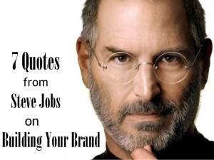 Quotes from Steve Jobs on Building Your Brand