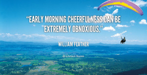 """Early morning cheerfulness can be extremely obnoxious."""""""