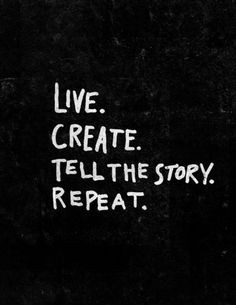 Live create tell a story repeat More