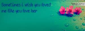 Sometimes i wish you loved me like you Profile Facebook Covers