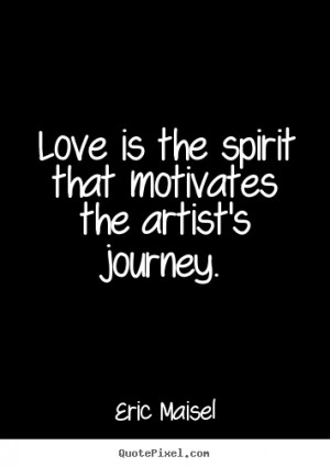 ... quotes about love - Love is the spirit that motivates the artist's