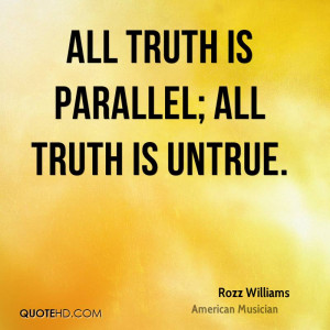All truth is parallel; All truth is untrue.