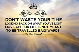 Don't Waste Your Time Looking Back On What You've Lost.