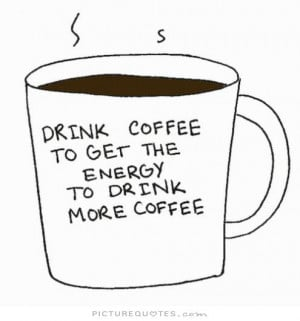 Drink coffee to get the energy to drink more coffee Picture Quote #1