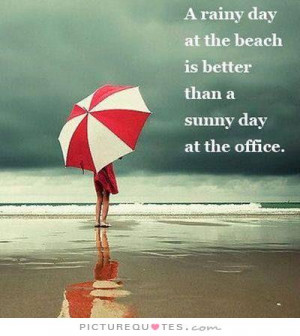 rainy day at the beach is better than a sunny day at the office ...