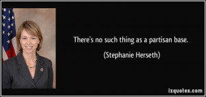 There's no such thing as a partisan base. - Stephanie Herseth