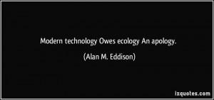 Modern technology Owes ecology An apology. - Alan M. Eddison