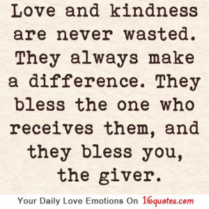 Love and kindness are never wasted. They always make a difference ...