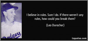 ... If there weren't any rules, how could you break them? - Leo Durocher