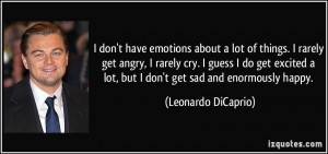 lot of things. I rarely get angry, I rarely cry. I guess I do get ...