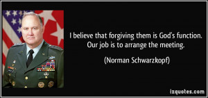 ... function. Our job is to arrange the meeting. - Norman Schwarzkopf