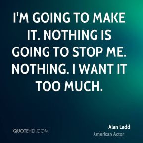 going to make it. Nothing is going to stop me. Nothing. I want it ...