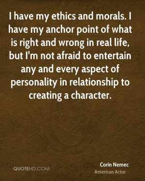 have my ethics and morals. I have my anchor point of what is right ...