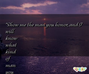 Show me the man you honor, and I will know what kind of man you are ...