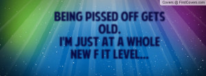 being pissed off gets old. i'm just at a whole new f it level ...