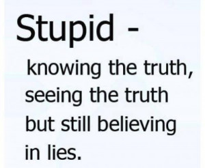 Stupid - knowing the truth, seeing the truth but still believing in ...