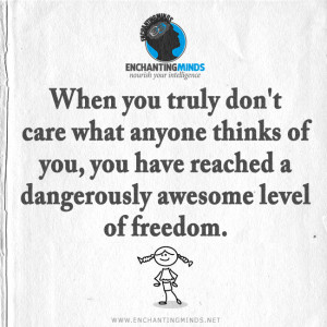 When you truly don't care what anyone thinks of you, you have reached ...