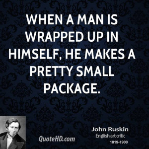 When a man is wrapped up in himself, he makes a pretty small package.