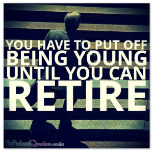 You have to put off being young until you can retire.