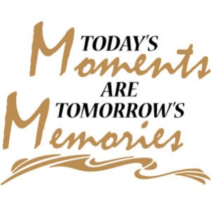 Today's moments are tomorrow's memories