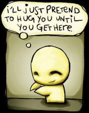 ll just pretend to hug you until you get here. Love Cute Quote
