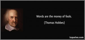 Words are the money of fools. - Thomas Hobbes