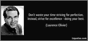 your time striving for perfection, instead, strive for excellence ...