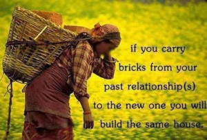 If you carry bricks from your past relationships to the new one you ...