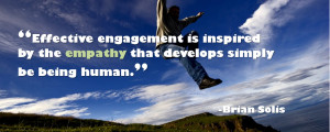 Effective engagement is inspired by the empathy that develops simply ...