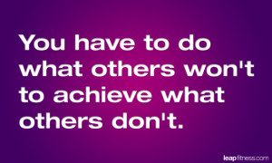 You Have To Do What Others Won't To Achieve What Others Don't