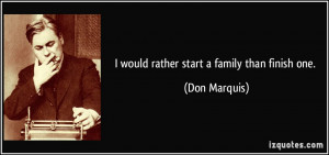 would rather start a family than finish one. - Don Marquis