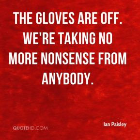 Ian Paisley - The gloves are off. We're taking no more nonsense from ...