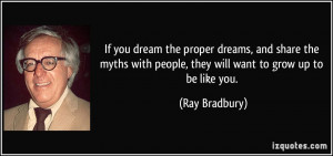 ... with people, they will want to grow up to be like you. - Ray Bradbury