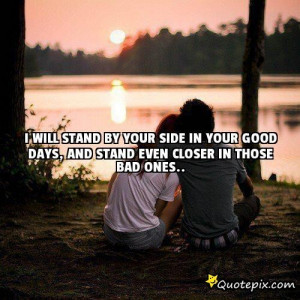 Will Stand By Your Side In Your Good Days, And S..