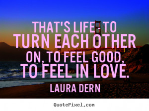 Quotes about life - That's life - to turn each other on, to feel good ...