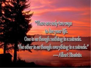 There are only two ways to live your life. One is as though nothing is ...